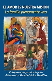 Love is Our Mission - The Family Fully Alive, Spanish A Preparatory Catechesis for the World Meeting of Families ebook by Archdiocese of Philadelphia,the Pontifical Council for the Family