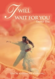 I Will Wait for You - Eternal Bliss ebook by Linda Masemore Pirrung