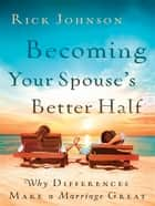 Becoming Your Spouse's Better Half: Why Differences Make a Marriage Great - Why Differences Make a Marriage Great eBook by Rick Johnson