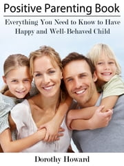 Positive Parenting Book - Everything You Need to Know to Have Happy and Well-Behaved Child ebook by Dorothy Howard