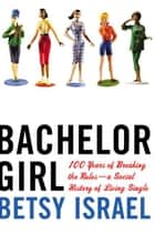 Bachelor Girl - 100 Years of Breaking the Rules--a Social History of Living Single ebook by Betsy Israel