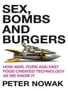 Sex, Bombs and Burgers - How war, porn and fast food created technology as we know it ebook by Peter Nowak