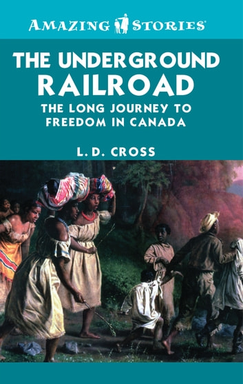 The Underground Railroad - The long journey to freedom in Canada ebook by L.D. Cross
