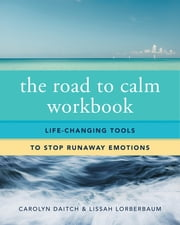 The Road to Calm Workbook: Life-Changing Tools to Stop Runaway Emotions ebook by Carolyn Daitch, Ph.D.,Lissah Lorberbaum