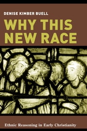 Why This New Race - Ethnic Reasoning in Early Christianity ebook by Denise K. Buell