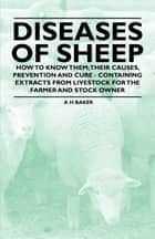 Diseases of Sheep - How to Know Them; Their Causes, Prevention and Cure - Containing Extracts from Livestock for the Farmer and Stock Owner ebook by A. H Baker