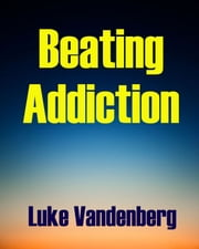 Beating Addiction: A Self-Help Guide ebook by Luke Vandenberg