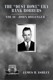 "The ""Dust Bowl"" Era Bank Robbers, Vol II: John Dillinger ebook by James R Ashley"