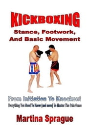 Kickboxing: Stance, Footwork, And Basic Movement: From Initiation To Knockout