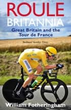 Roule Britannia - Great Britain and the Tour de France ebook by William Fotheringham