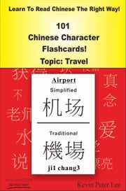 Learn To Read Chinese The Right Way! 101 Chinese Character Flashcards! Topic: Travel ebook by Kevin Peter Lee