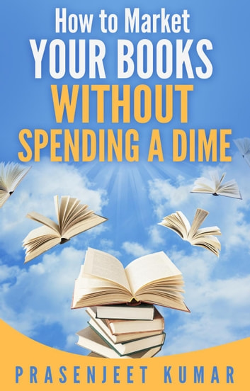How to Market Your Books Without Spending a Dime - Self-Publishing Without Spending a Dime, #3 ebook by Prasenjeet Kumar