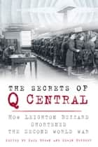 Secrets of Q Central - How Leighton Buzzard Shortened the Second World War ebook by Paul Brown, Edwin Herbert