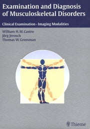 Examination and Diagnosis of Musculoskeletal Disorders - History - Physical Examination - Imaging Techniques - Arthroscopy ebook by Joerg Jerosch,William H. M. Castro