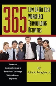 365 Low or No Cost Workplace Teambuilding Activities: Games and Exercises Designed to Build Trust and Encourage Teamwork Among Employees ebook by Jr, John N Peragine