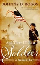 And There I'll Be a Soldier - A Western Story eBook by Johnny D. Boggs