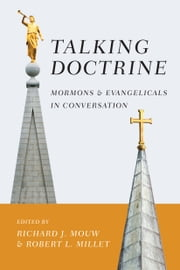 Talking Doctrine - Mormons and Evangelicals in Conversation ebook by Richard J. Mouw,Robert L. Millet