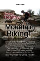 Getting Healthy With Mountain Biking! - Tips On Mountain Biking Including A Guide To Buying Cheap Mountain Bikes And Mountain Bike Accessories Plus Information On Mountain Bike Training And Safety And Mountain Biking Trails And Events So You Can Bike Your Way To Good Health! ebook by