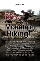 Getting Healthy With Mountain Biking! - Tips On Mountain Biking Including A Guide To Buying Cheap Mountain Bikes And Mountain Bike Accessories Plus Information On Mountain Bike Training And Safety And Mountain Biking Trails And Events So You Can Bike Your Way To Good Health! ebook by Jorge B. Davis
