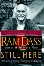 Still Here - Embracing Aging, Changing, and Dying ebook by Ram Dass