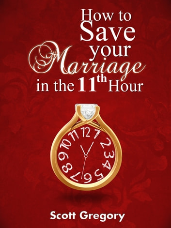 How to Save your Marriage in the 11th Hour. ebook by Scott Gregory