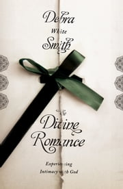 The Divine Romance - Experiencing Intimacy with God ebook by Debra White Smith