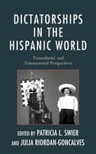 Dictatorships in the Hispanic World - Transatlantic and Transnational Perspectives ebook by Patricia Swier, Julia Riordan-Goncalves, Ana Corbalán,...