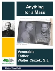 Anything for a Mass: Venerable Father Walter Ciszek, S. J. ebook by Elaine Woodfield