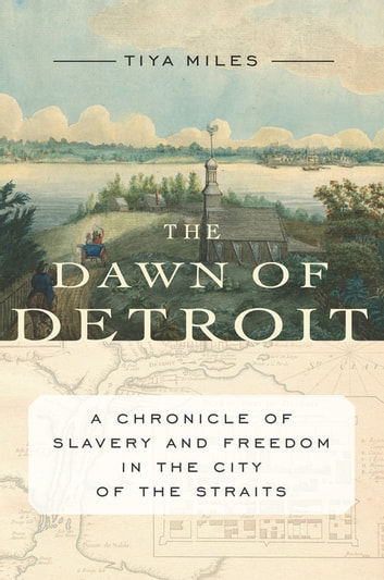 The Dawn of Detroit - A Chronicle of Slavery and Freedom in the City of the Straits ebook by Tiya Miles