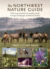 The Northwest Nature Guide - Where to Go and What to See Month by Month in Oregon, Washington, and British Columbia ebook by James Luther Davis