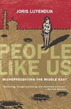 People Like Us - Misrepresenting the Middle East ebook by Joris Luyendijk