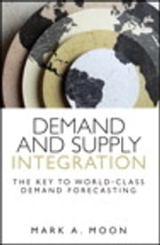 Demand and Supply Integration - The Key to World-Class Demand Forecasting ebook by Mark Moon