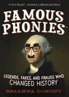 Famous Phonies - Legends, Fakes, and Frauds Who Changed History ebook by Brianna DuMont