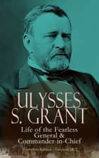 Ulysses S. Grant: Life of the Fearless General & Commander-in-Chief (Complete Edition - Volumes 1&2) ebook by Ulysses S. Grant