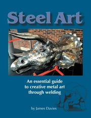 Steel Art - An essential guide to creative metal art through welding ebook by Davies, James
