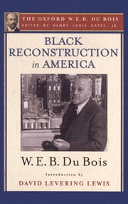 Black Reconstruction in America (The Oxford W. E. B. Du Bois): An Essay Toward a History of the Part Which Black Folk Played in the Attempt to Reconstruct Democracy in America, 1860-1880 ebook by Henry Louis Gates,W. E. B. Du Bois,David Levering Lewis