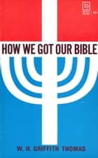 How We Got Our Bible ebook by W Griffith Thomas