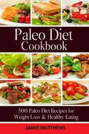 Paleo Cookbook - 500 Paleo Recipes for Rapid Weight Loss & Clean Eating ebook by Jamie Matthews