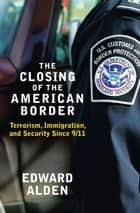The Closing of the American Border - Terrorism, Immigration, and Security Since 9/11 ebook by Edward Alden