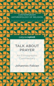 Talk about Prayer - An Ethnographic Commentary ebook by Johannes Fabian