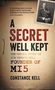 A Secret Well Kept - The Untold Story of Sir Vernon Kell, Founder of MI5 ebook by Lady Constance Kell