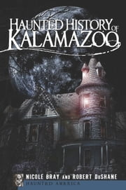 Haunted History of Kalamazoo ebook by Nicole Bray,Robert DuShane