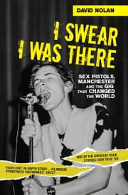 I Swear I Was There - Sex Pistols, Manchester and the Gig that Changed the World ebook by David Nolan