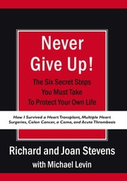 Never Give Up! - How I Survived a Heart Transplant, Multiple Heart Surgeries, Colon Cancer, a Coma, and Acute Thrombosis: The Six Secret Steps You Must Take To Protect Your Own Life ebook by Richard and Joan Stevens with Michael Levin