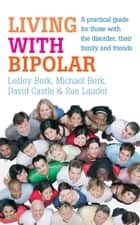 Living with Bipolar - A practical guide for those with the disorder, their family and friends ebook by Lesley Berk, Michael Berk, David Castle,...