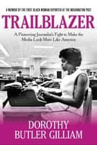 Trailblazer - A Pioneering Journalist's Fight to Make the Media Look More Like America ebook by Dorothy Butler Gilliam