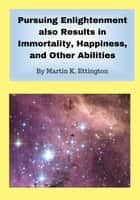 Pursuing Enlightenment also Results in Immortality, Happiness, and Other Abilities ebook by Martin Ettington