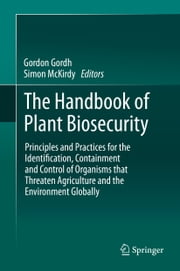 The Handbook of Plant Biosecurity - Principles and Practices for the Identification, Containment and Control of Organisms that Threaten Agriculture and the Environment Globally ebook by Gordon Gordh,Simon McKirdy