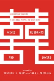 Wives, Husbands, and Lovers - Marriage and Sexuality in Hong Kong, Taiwan, and Urban China ebook by Deborah Davis,Sara Friedman