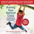 Raising Your Spirited Child, Third Edition - A Guide for Parents Whose Child Is More Intense, Sensitive, Perceptive, Persistent, and Energetic audiobook by Mary Sheedy Kurcinka